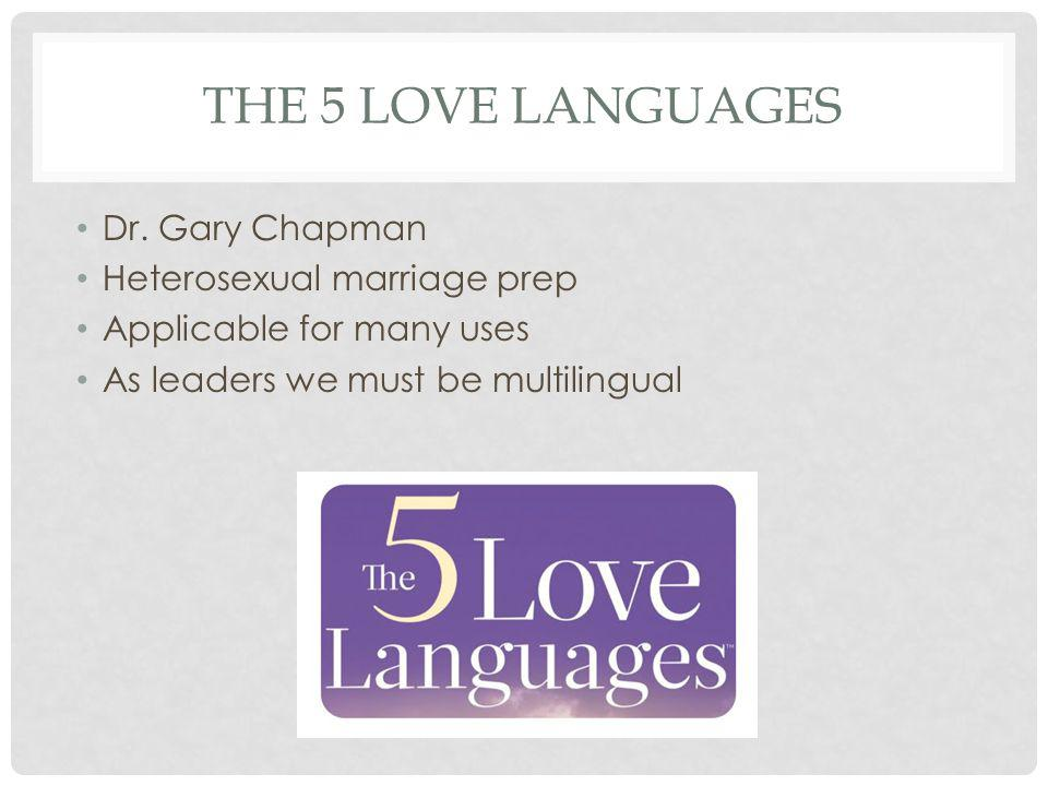 THE 5 LOVE LANGUAGES Dr. Gary Chapman Heterosexual marriage prep Applicable for many uses As leaders we must be multilingual
