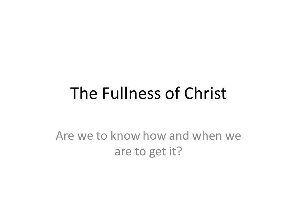 The Fullness of Christ Are we to know how and when we are to get it?