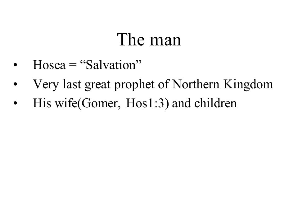 The man Hosea = Salvation Very last great prophet of Northern Kingdom His wife(Gomer, Hos1:3) and children