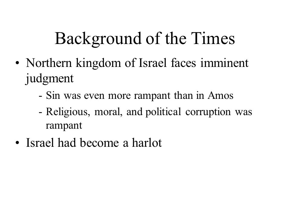 Background of the Times Northern kingdom of Israel faces imminent judgment -Sin was even more rampant than in Amos -Religious, moral, and political corruption was rampant Israel had become a harlot