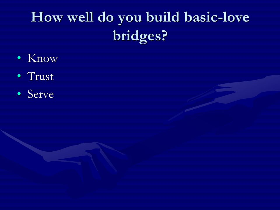 How well do you build basic-love bridges? KnowKnow TrustTrust ServeServe
