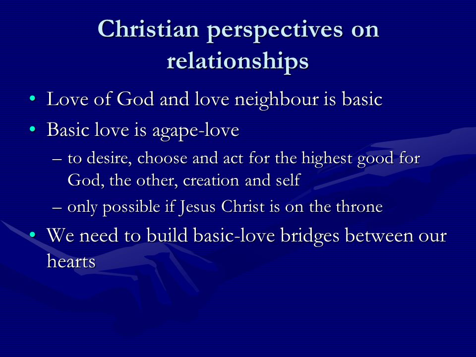 Christian perspectives on relationships Love of God and love neighbour is basicLove of God and love neighbour is basic Basic love is agape-loveBasic love is agape-love –to desire, choose and act for the highest good for God, the other, creation and self –only possible if Jesus Christ is on the throne We need to build basic-love bridges between our heartsWe need to build basic-love bridges between our hearts