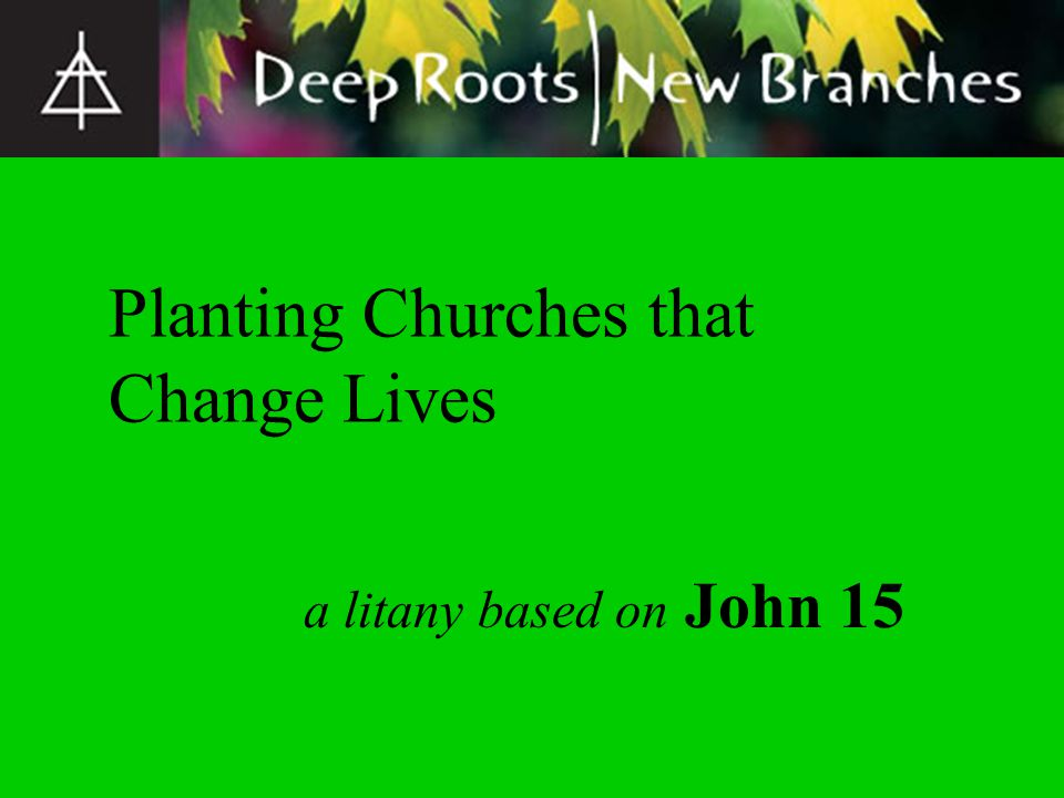 a litany based on John 15 Planting Churches that Change Lives