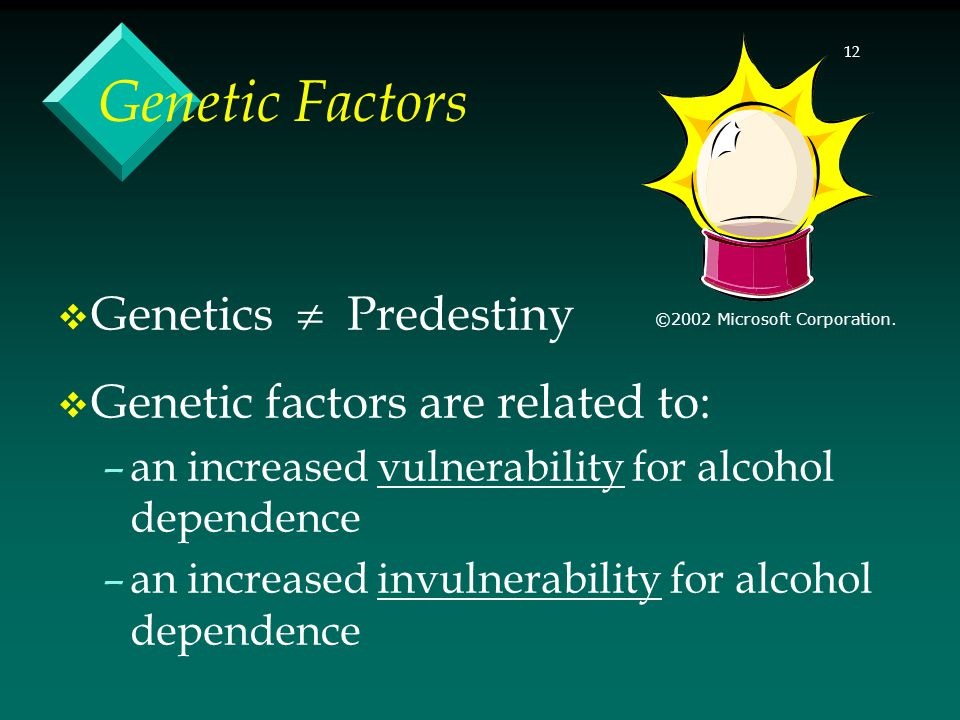 12 Genetic Factors Genetics Predestiny Genetic factors are related to: –an increased vulnerability for alcohol dependence –an increased invulnerability for alcohol dependence ©2002 Microsoft Corporation.