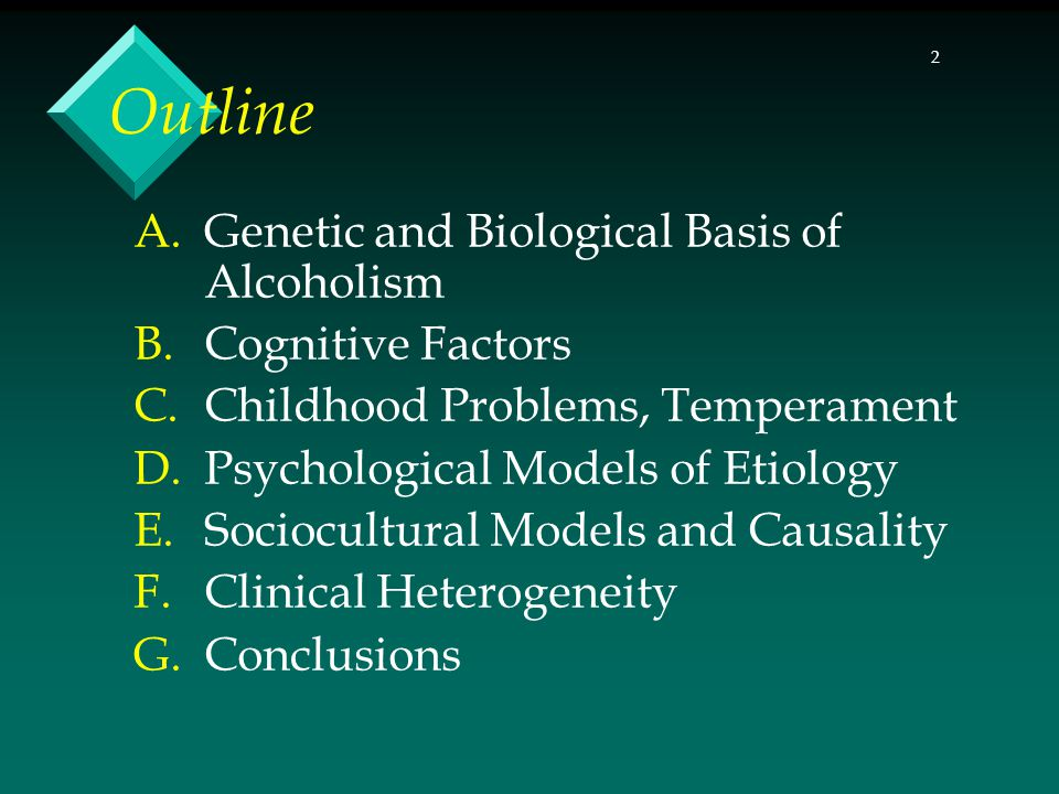 2 Outline A.Genetic and Biological Basis of Alcoholism B.Cognitive Factors C.Childhood Problems, Temperament D.Psychological Models of Etiology E.Sociocultural Models and Causality F.Clinical Heterogeneity G.Conclusions