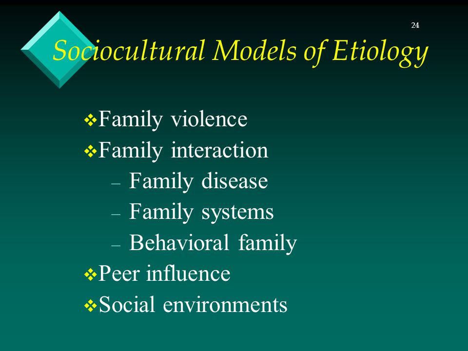 24 Sociocultural Models of Etiology Family violence Family interaction – Family disease – Family systems – Behavioral family Peer influence Social environments
