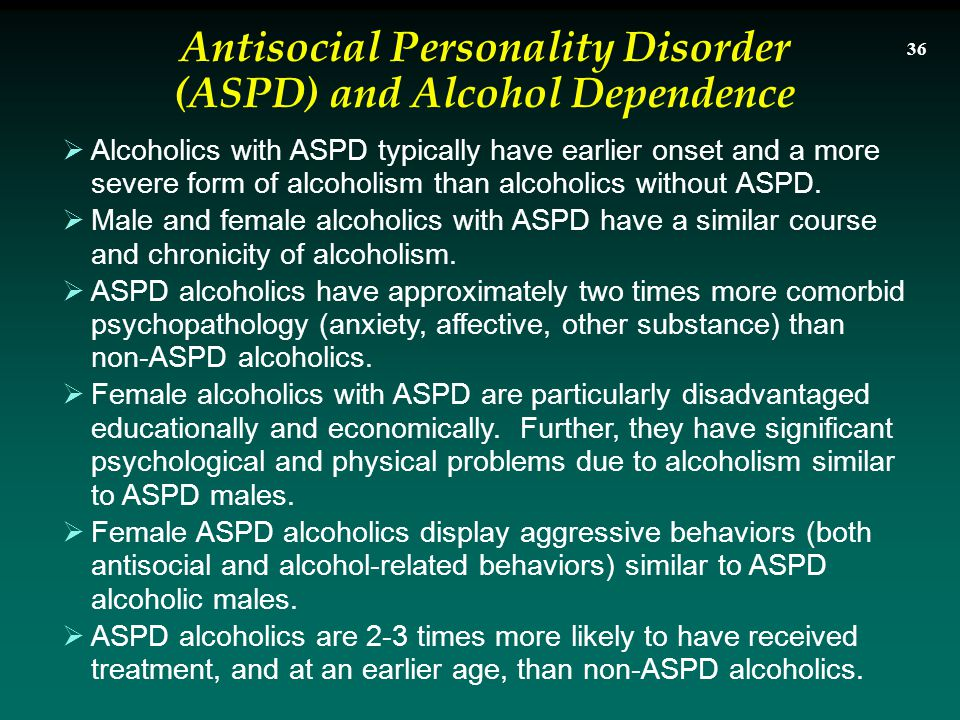 Alcoholics with ASPD typically have earlier onset and a more severe form of alcoholism than alcoholics without ASPD.