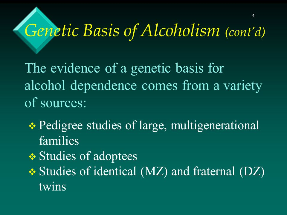 4 The evidence of a genetic basis for alcohol dependence comes from a variety of sources: Pedigree studies of large, multigenerational families Studies of adoptees Studies of identical (MZ) and fraternal (DZ) twins Genetic Basis of Alcoholism (contd)