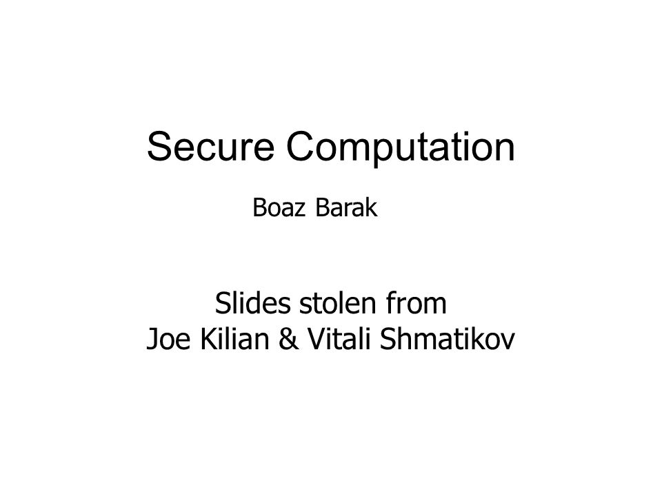 Secure Computation Slides stolen from Joe Kilian & Vitali Shmatikov Boaz Barak