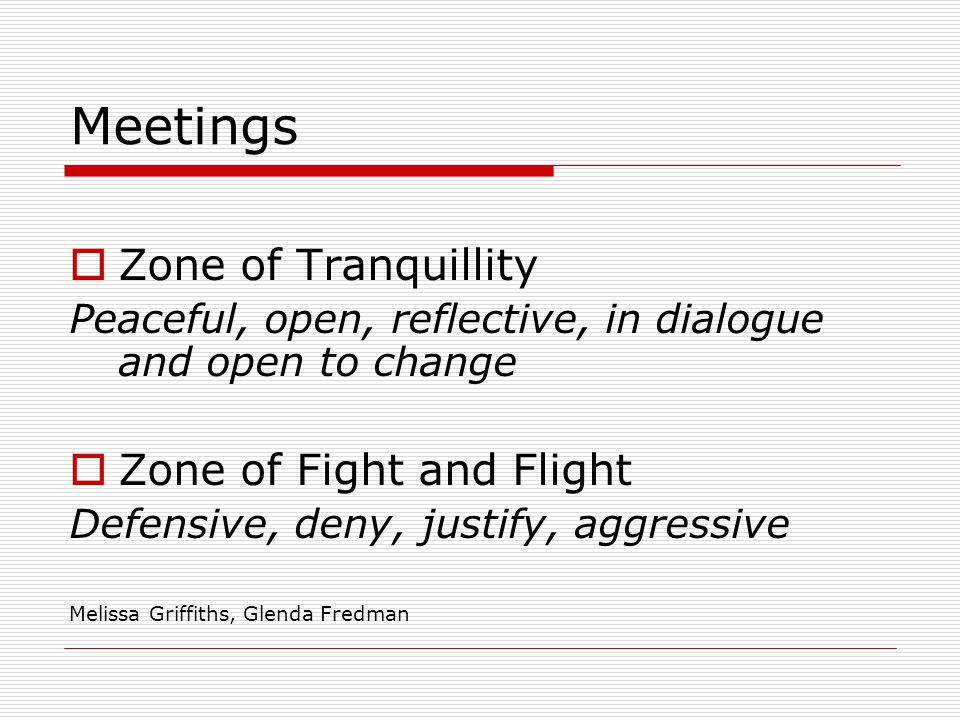 Meetings Zone of Tranquillity Peaceful, open, reflective, in dialogue and open to change Zone of Fight and Flight Defensive, deny, justify, aggressive Melissa Griffiths, Glenda Fredman