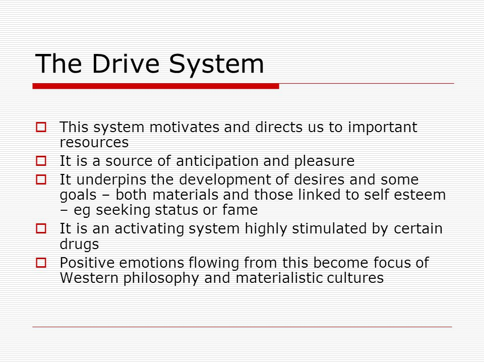 The Drive System This system motivates and directs us to important resources It is a source of anticipation and pleasure It underpins the development of desires and some goals – both materials and those linked to self esteem – eg seeking status or fame It is an activating system highly stimulated by certain drugs Positive emotions flowing from this become focus of Western philosophy and materialistic cultures