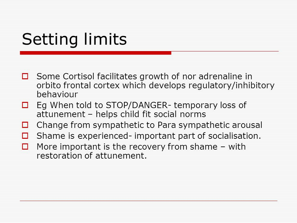 Setting limits Some Cortisol facilitates growth of nor adrenaline in orbito frontal cortex which develops regulatory/inhibitory behaviour Eg When told to STOP/DANGER- temporary loss of attunement – helps child fit social norms Change from sympathetic to Para sympathetic arousal Shame is experienced- important part of socialisation.