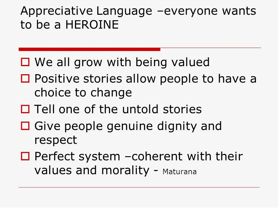 Appreciative Language –everyone wants to be a HEROINE We all grow with being valued Positive stories allow people to have a choice to change Tell one of the untold stories Give people genuine dignity and respect Perfect system –coherent with their values and morality - Maturana