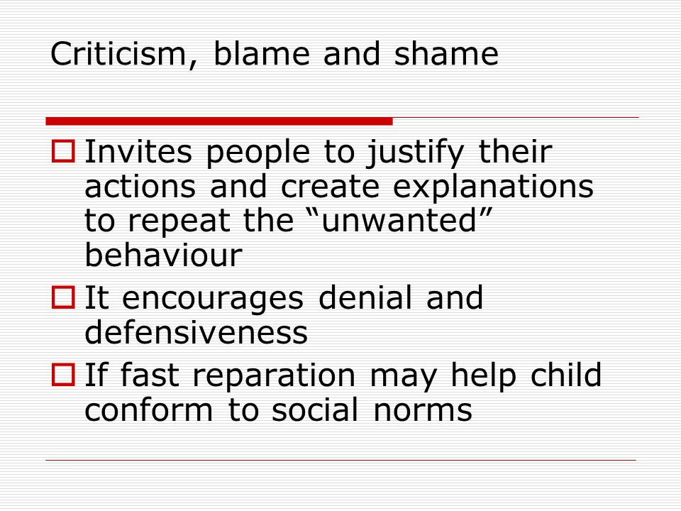 Criticism, blame and shame Invites people to justify their actions and create explanations to repeat the unwanted behaviour It encourages denial and defensiveness If fast reparation may help child conform to social norms