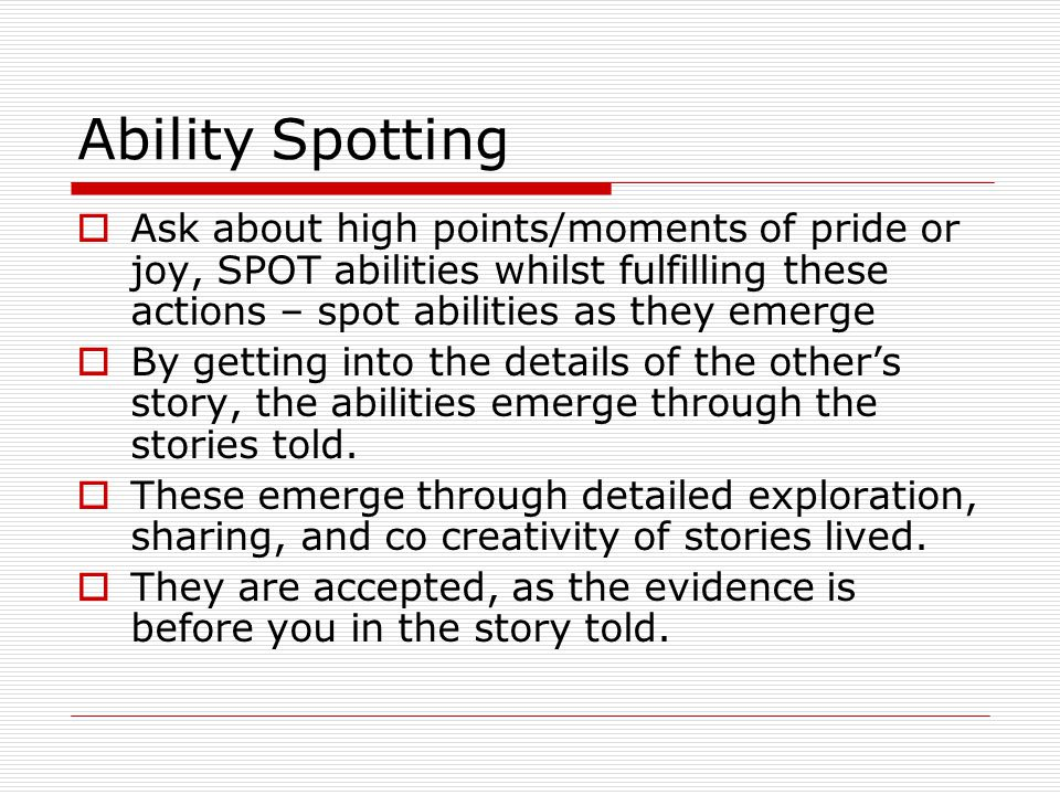 Ability Spotting Ask about high points/moments of pride or joy, SPOT abilities whilst fulfilling these actions – spot abilities as they emerge By getting into the details of the others story, the abilities emerge through the stories told.