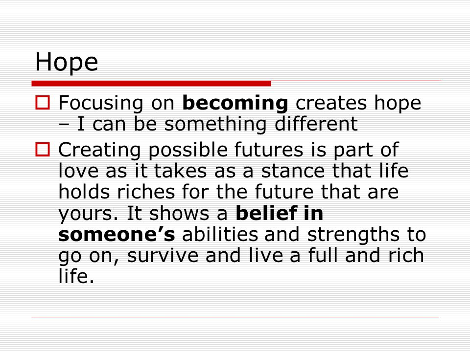 Hope Focusing on becoming creates hope – I can be something different Creating possible futures is part of love as it takes as a stance that life holds riches for the future that are yours.