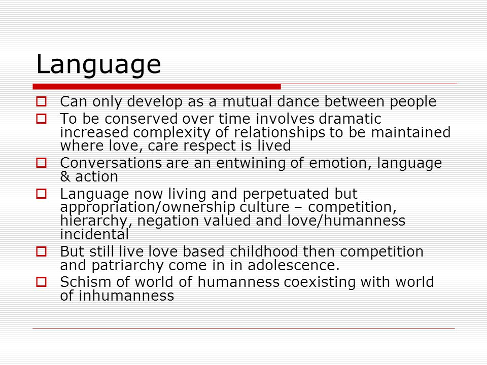 Language Can only develop as a mutual dance between people To be conserved over time involves dramatic increased complexity of relationships to be maintained where love, care respect is lived Conversations are an entwining of emotion, language & action Language now living and perpetuated but appropriation/ownership culture – competition, hierarchy, negation valued and love/humanness incidental But still live love based childhood then competition and patriarchy come in in adolescence.