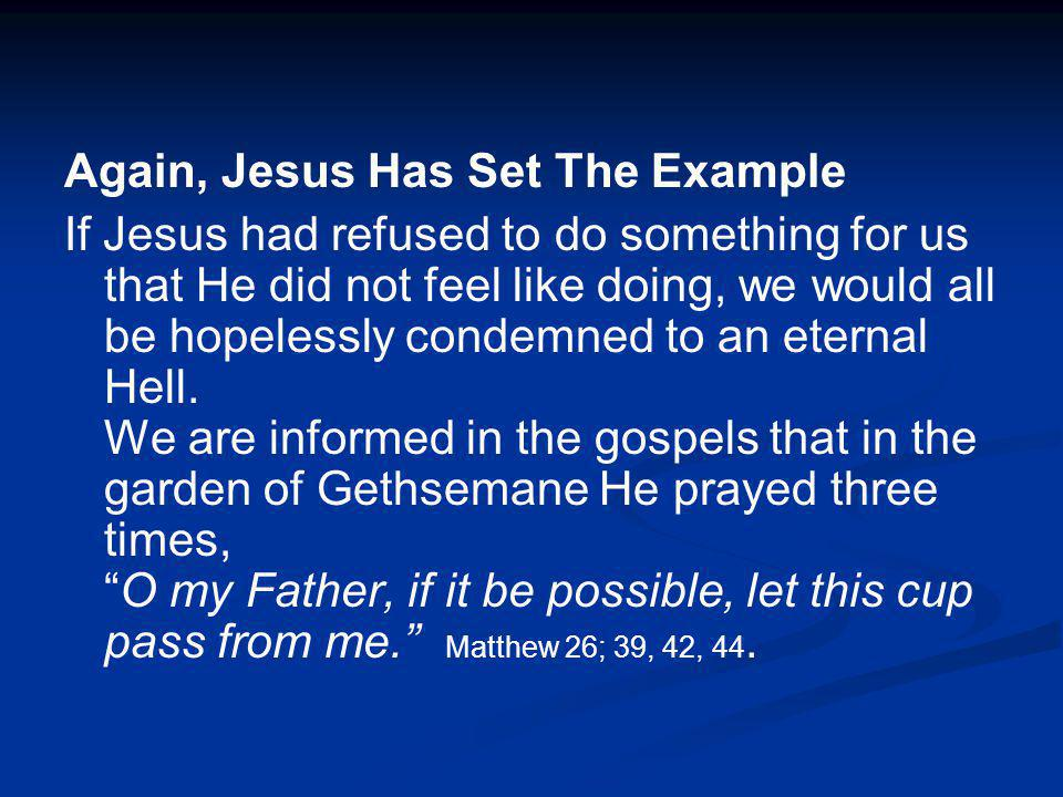 Again, Jesus Has Set The Example If Jesus had refused to do something for us that He did not feel like doing, we would all be hopelessly condemned to an eternal Hell.