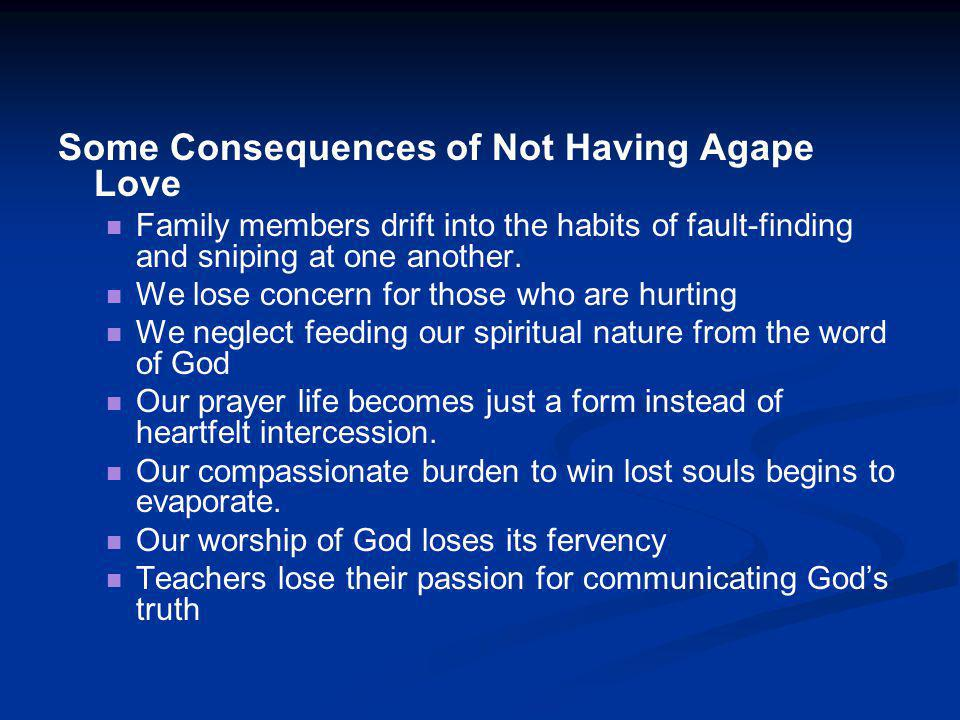 Some Consequences of Not Having Agape Love Family members drift into the habits of fault-finding and sniping at one another. We lose concern for those