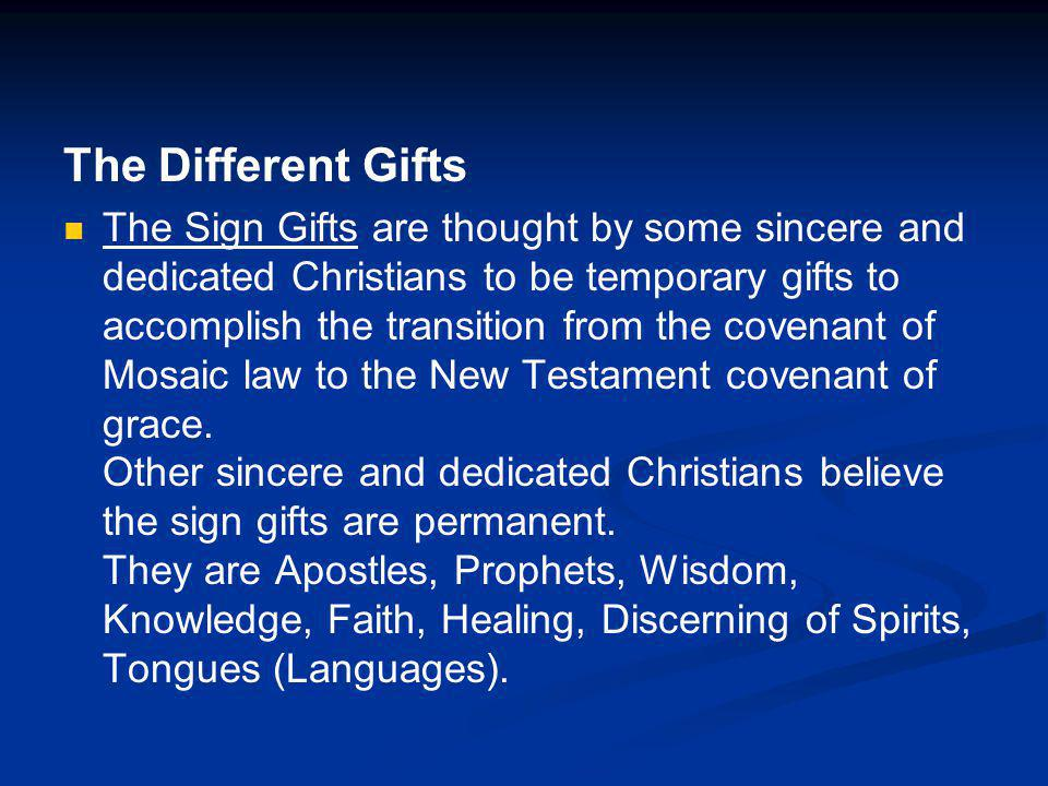 The Different Gifts The Sign Gifts are thought by some sincere and dedicated Christians to be temporary gifts to accomplish the transition from the covenant of Mosaic law to the New Testament covenant of grace.
