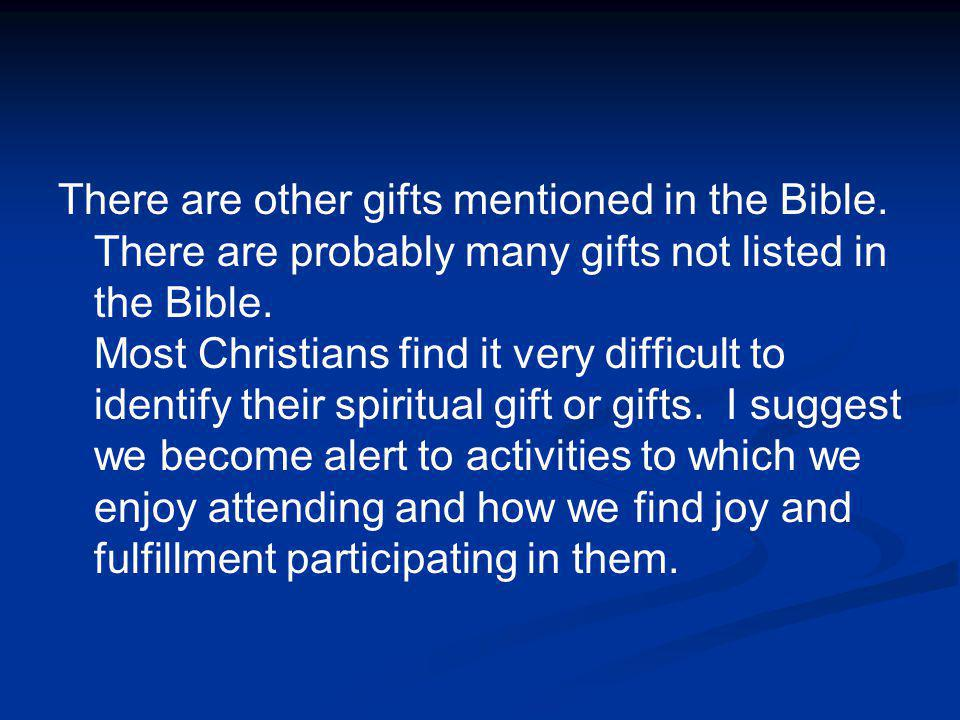 There are other gifts mentioned in the Bible. There are probably many gifts not listed in the Bible. Most Christians find it very difficult to identif