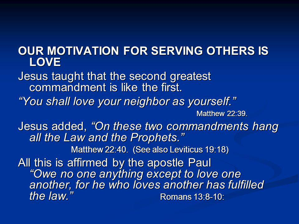OUR MOTIVATION FOR SERVING OTHERS IS LOVE Jesus taught that the second greatest commandment is like the first. You shall love your neighbor as yoursel