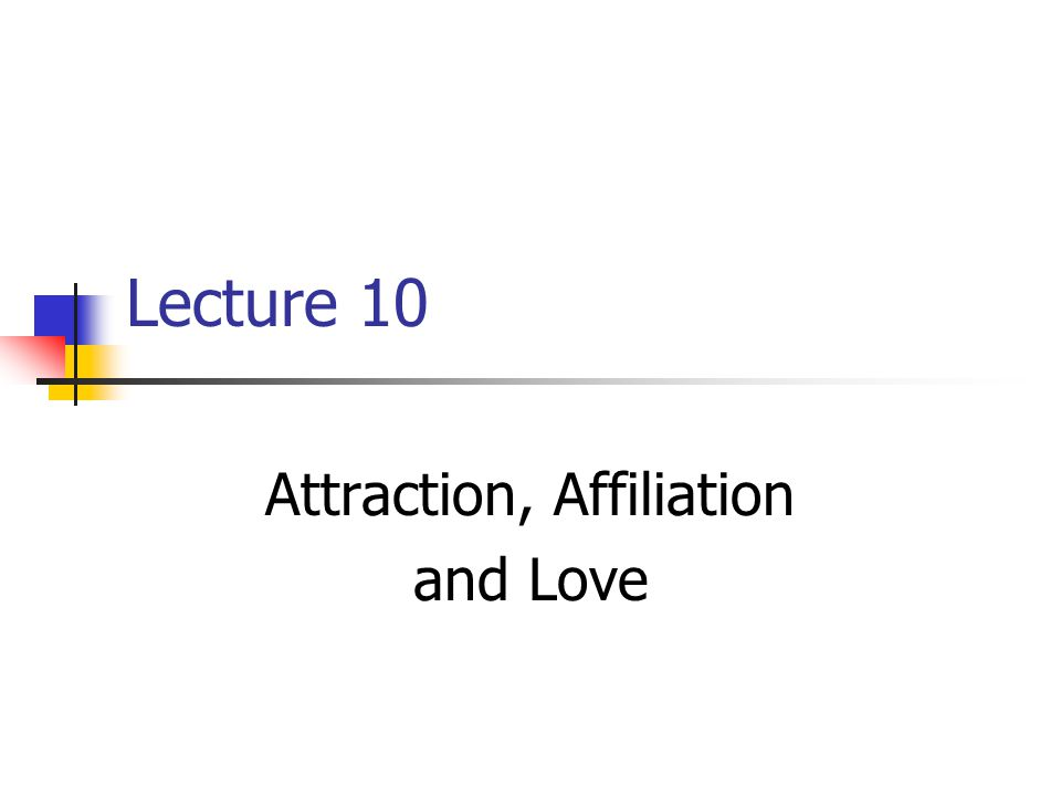 Lecture 10 Attraction, Affiliation and Love