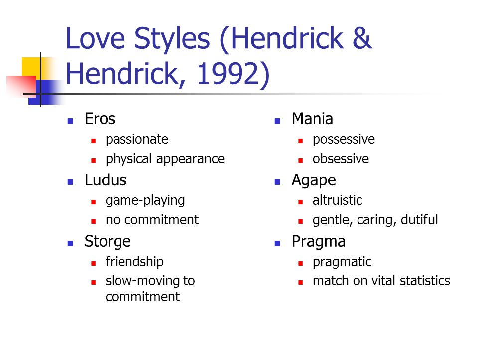 Love Styles (Hendrick & Hendrick, 1992) Eros passionate physical appearance Ludus game-playing no commitment Storge friendship slow-moving to commitme