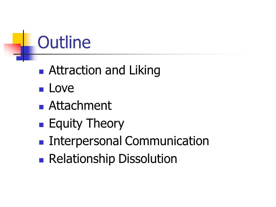 Outline Attraction and Liking Love Attachment Equity Theory Interpersonal Communication Relationship Dissolution