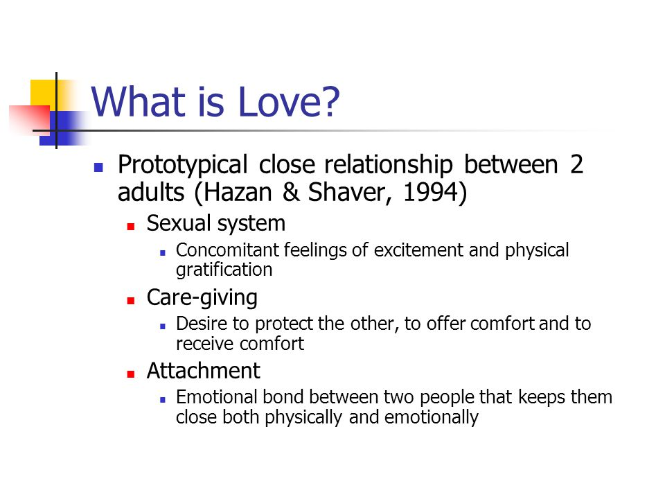 What is Love? Prototypical close relationship between 2 adults (Hazan & Shaver, 1994) Sexual system Concomitant feelings of excitement and physical gr