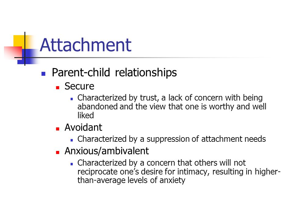 Attachment Parent-child relationships Secure Characterized by trust, a lack of concern with being abandoned and the view that one is worthy and well l