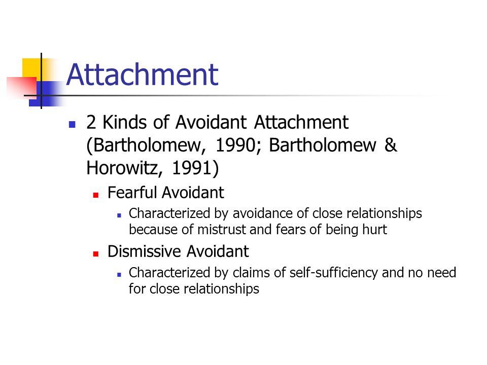 Attachment 2 Kinds of Avoidant Attachment (Bartholomew, 1990; Bartholomew & Horowitz, 1991) Fearful Avoidant Characterized by avoidance of close relat