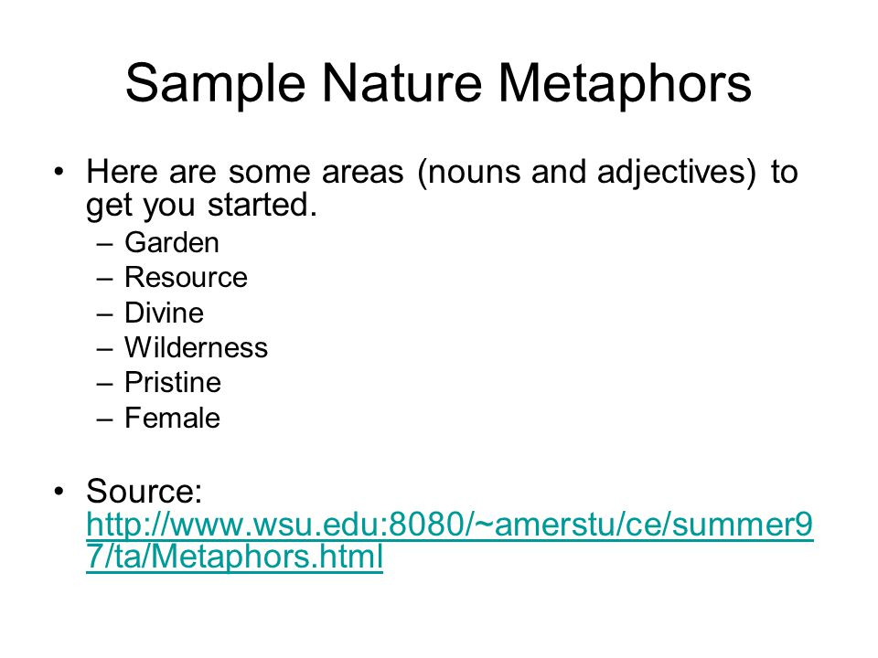 Sample Nature Metaphors Here are some areas (nouns and adjectives) to get you started. –Garden –Resource –Divine –Wilderness –Pristine –Female Source: