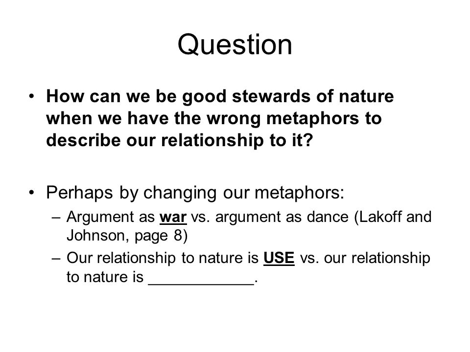 Question How can we be good stewards of nature when we have the wrong metaphors to describe our relationship to it? Perhaps by changing our metaphors: