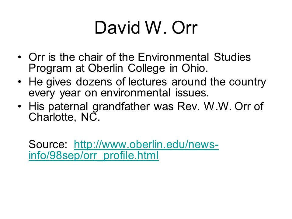 David W. Orr Orr is the chair of the Environmental Studies Program at Oberlin College in Ohio. He gives dozens of lectures around the country every ye