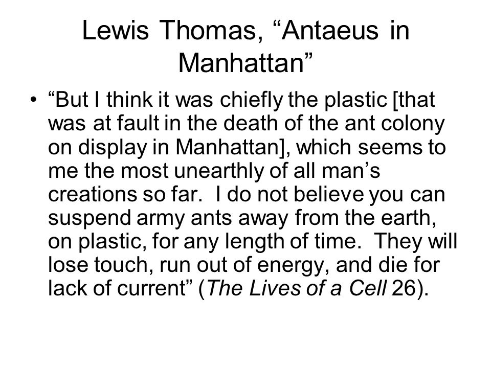 Lewis Thomas, Antaeus in Manhattan But I think it was chiefly the plastic [that was at fault in the death of the ant colony on display in Manhattan],