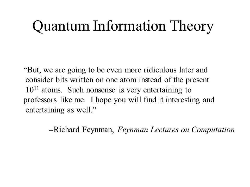 Quantum Information Theory But, we are going to be even more ridiculous later and consider bits written on one atom instead of the present 10 11 atoms.