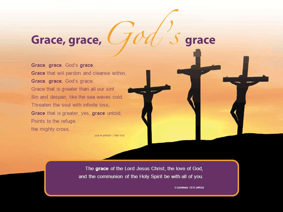 Grace, grace, Gods grace, Grace that will pardon and cleanse within; Grace, grace, Gods grace, Grace that is greater than all our sin.