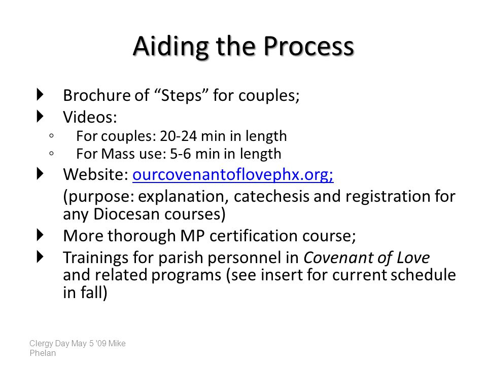 Aiding the Process Brochure of Steps for couples; Videos: For couples: min in length For Mass use: 5-6 min in length Website: ourcovenantoflovephx.org; (purpose: explanation, catechesis and registration for any Diocesan courses) More thorough MP certification course; Trainings for parish personnel in Covenant of Love and related programs (see insert for current schedule in fall) Clergy Day May 5 09 Mike Phelan