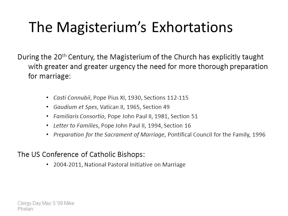 The Magisteriums Exhortations During the 20 th Century, the Magisterium of the Church has explicitly taught with greater and greater urgency the need for more thorough preparation for marriage: Casti Connubii, Pope Pius XI, 1930, Sections Gaudium et Spes, Vatican II, 1965, Section 49 Familiaris Consortio, Pope John Paul II, 1981, Section 51 Letter to Families, Pope John Paul II, 1994, Section 16 Preparation for the Sacrament of Marriage, Pontifical Council for the Family, 1996 The US Conference of Catholic Bishops: , National Pastoral Initiative on Marriage Clergy Day May 5 09 Mike Phelan