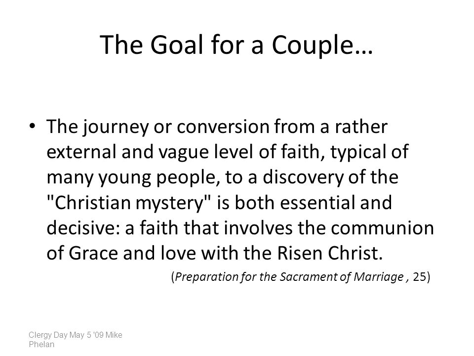 The Goal for a Couple… The journey or conversion from a rather external and vague level of faith, typical of many young people, to a discovery of the Christian mystery is both essential and decisive: a faith that involves the communion of Grace and love with the Risen Christ.