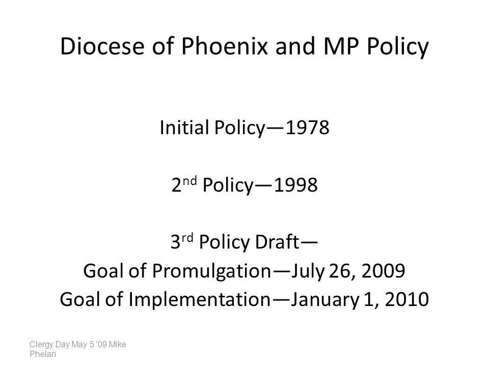 Diocese of Phoenix and MP Policy Initial Policy1978 2 nd Policy1998 3 rd Policy Draft Goal of PromulgationJuly 26, 2009 Goal of ImplementationJanuary 1, 2010 Clergy Day May 5 09 Mike Phelan