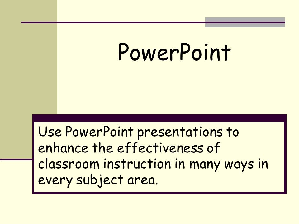 Use PowerPoint presentations to enhance the effectiveness of classroom instruction in many ways in every subject area.