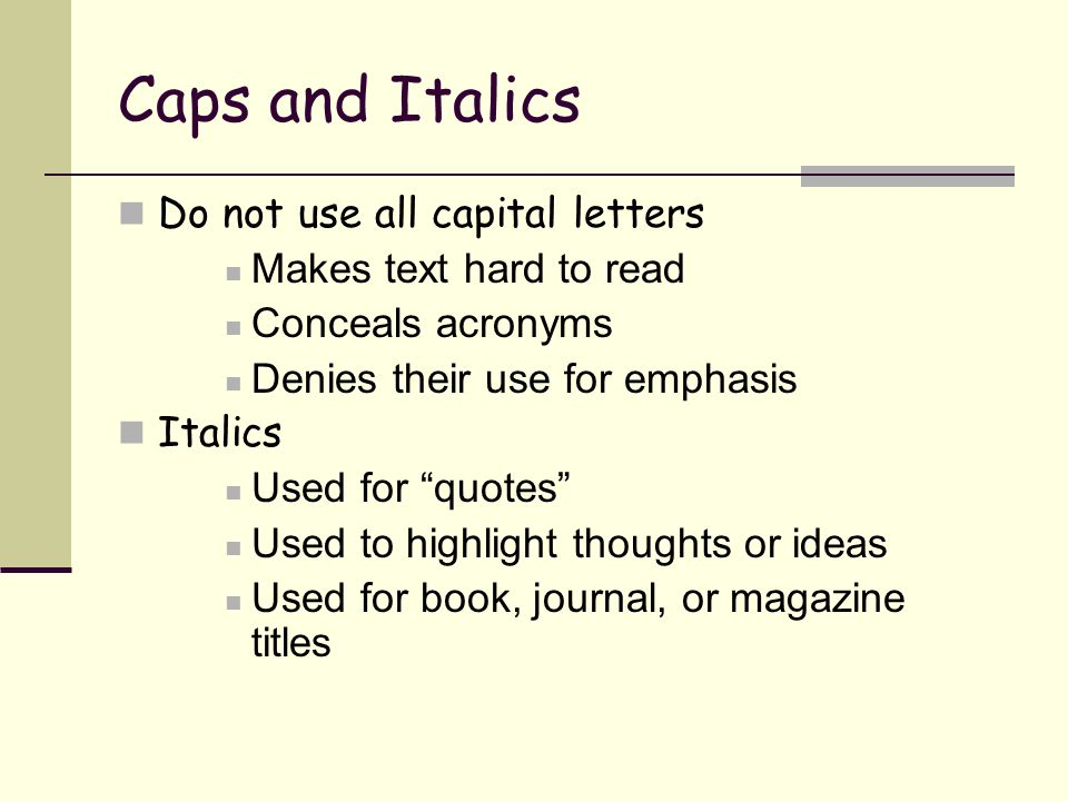 Caps and Italics Do not use all capital letters Makes text hard to read Conceals acronyms Denies their use for emphasis Italics Used for quotes Used to highlight thoughts or ideas Used for book, journal, or magazine titles