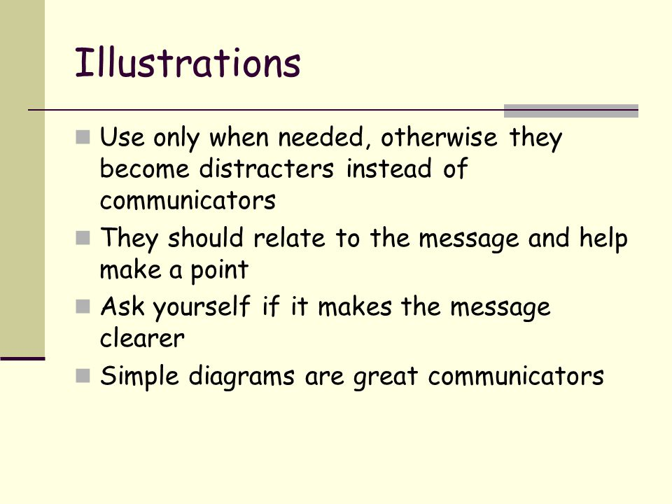 Illustrations Use only when needed, otherwise they become distracters instead of communicators They should relate to the message and help make a point Ask yourself if it makes the message clearer Simple diagrams are great communicators