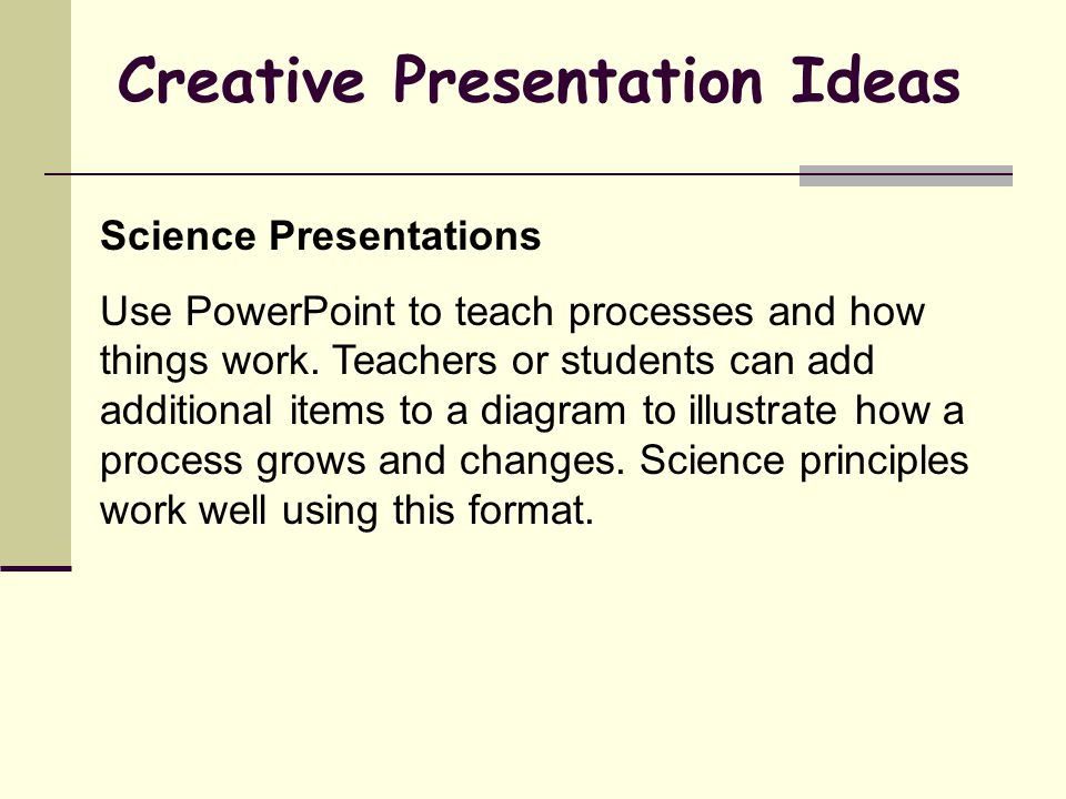 Creative Presentation Ideas Science Presentations Use PowerPoint to teach processes and how things work.