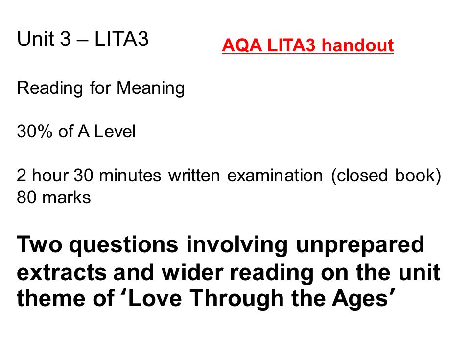 Unit 3 – LITA3 Reading for Meaning 30% of A Level 2 hour 30 minutes written examination (closed book) 80 marks Two questions involving unprepared extr