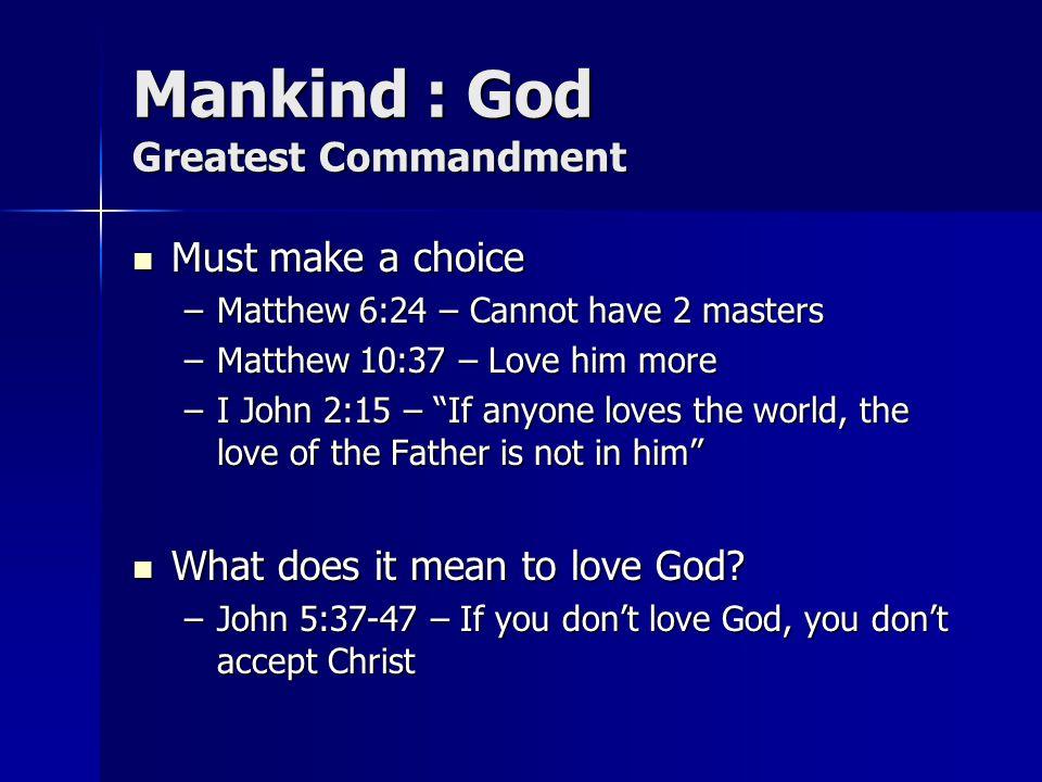 Mankind : God Greatest Commandment Must make a choice Must make a choice –Matthew 6:24 – Cannot have 2 masters –Matthew 10:37 – Love him more –I John