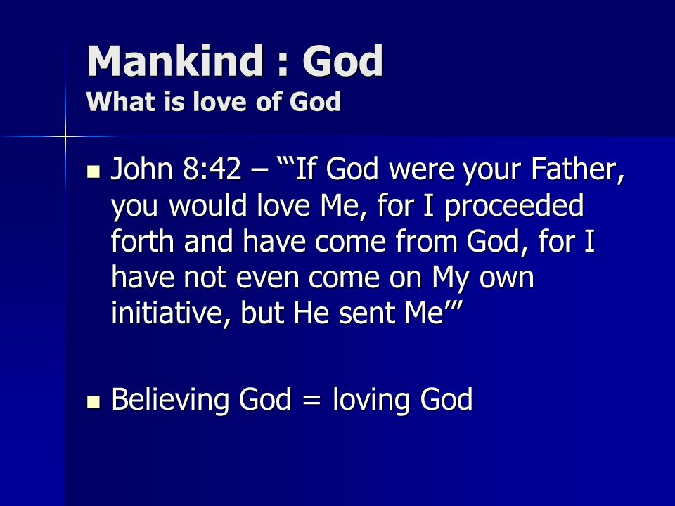 Mankind : God What is love of God John 8:42 – If God were your Father, you would love Me, for I proceeded forth and have come from God, for I have not