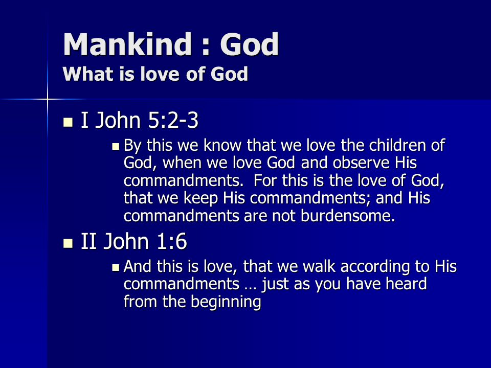 Mankind : God What is love of God I John 5:2-3 I John 5:2-3 By this we know that we love the children of God, when we love God and observe His command